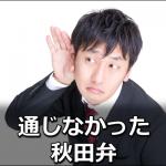 関東で通じなかった秋田弁一覧!秋田県民が本当に苦労したのは…?