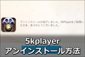 5kplayerのアンインストール方法!できない理由はコレ【図解】