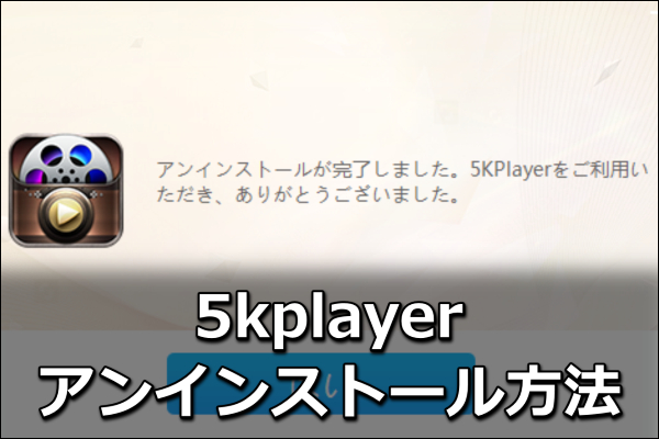 5kplayerのアンインストール方法!できない原因はコレ【図解】